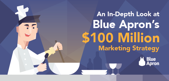 An In-Depth Look at Blue Apron's $100 Million Marketing Strategy